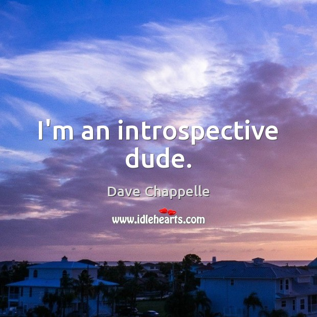 I'm an introspective dude. Dave Chappelle Picture Quote