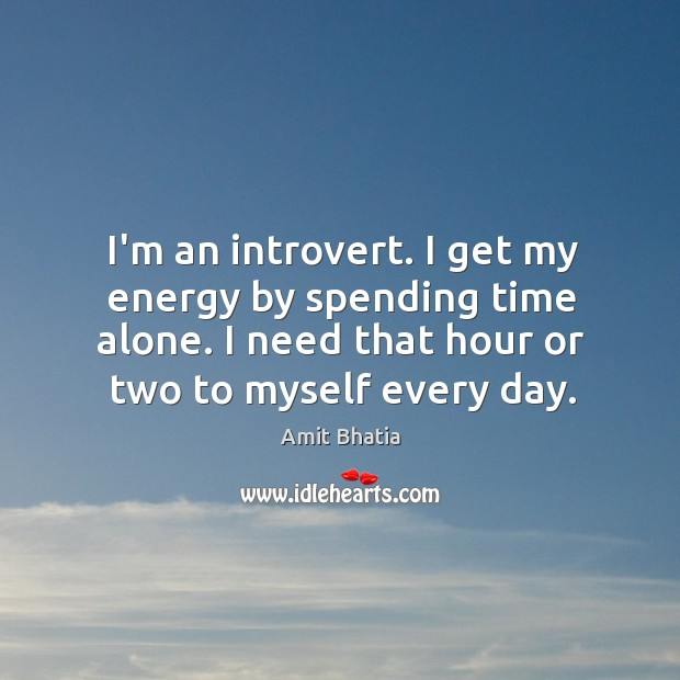 Image, I'm an introvert. I get my energy by spending time alone. I