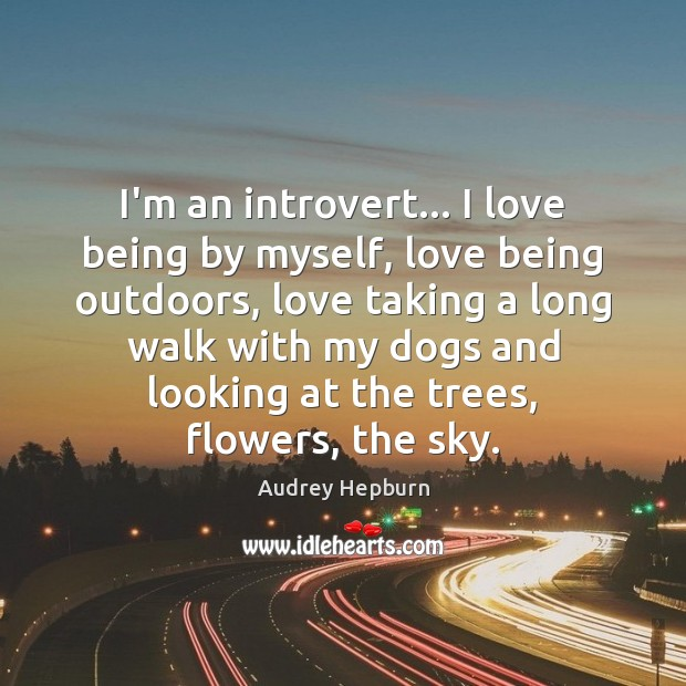 I'm an introvert… I love being by myself, love being outdoors, love Audrey Hepburn Picture Quote