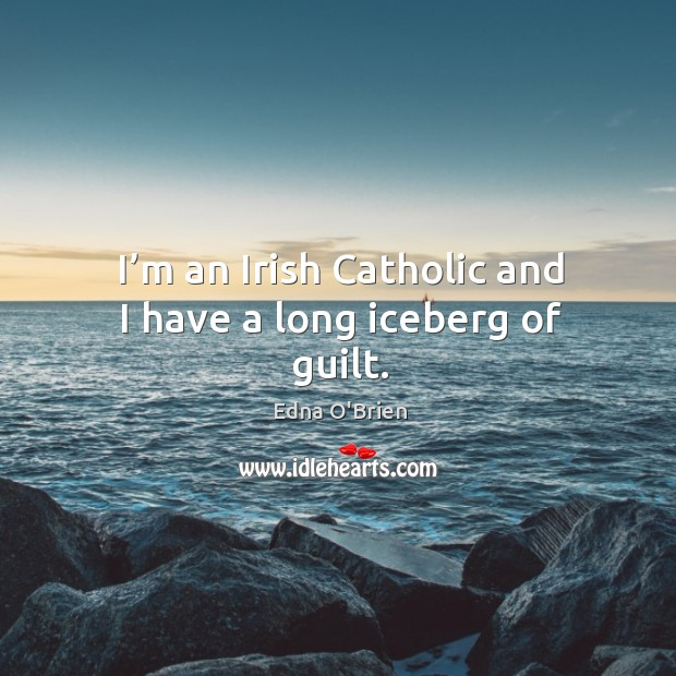 I'm an irish catholic and I have a long iceberg of guilt. Edna O'Brien Picture Quote