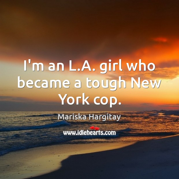I'm an L.A. girl who became a tough New York cop. Mariska Hargitay Picture Quote