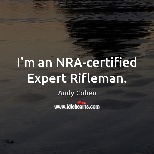 I'm an NRA-certified Expert Rifleman. Andy Cohen Picture Quote