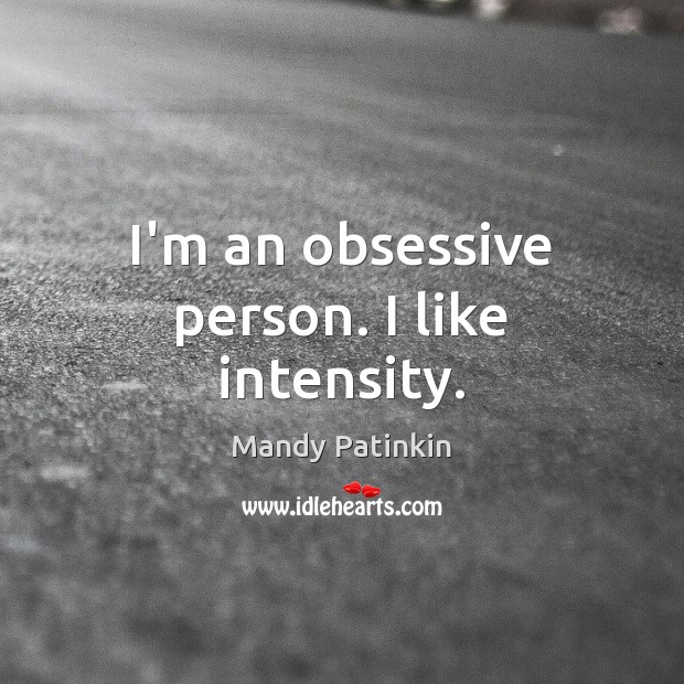 Image, I'm an obsessive person. I like intensity.