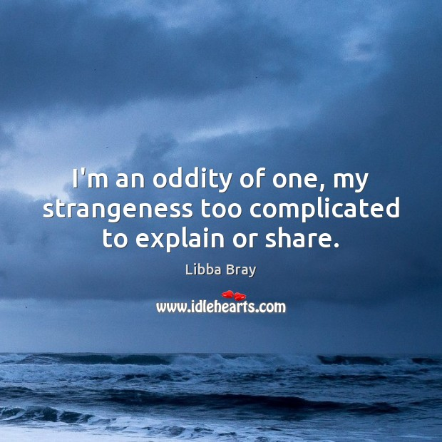 I'm an oddity of one, my strangeness too complicated to explain or share. Image