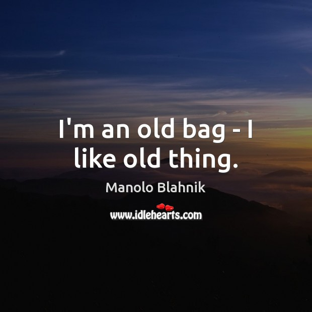 I'm an old bag – I like old thing. Manolo Blahnik Picture Quote