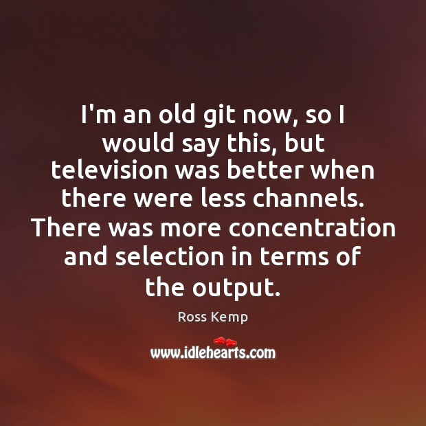 Image, I'm an old git now, so I would say this, but television