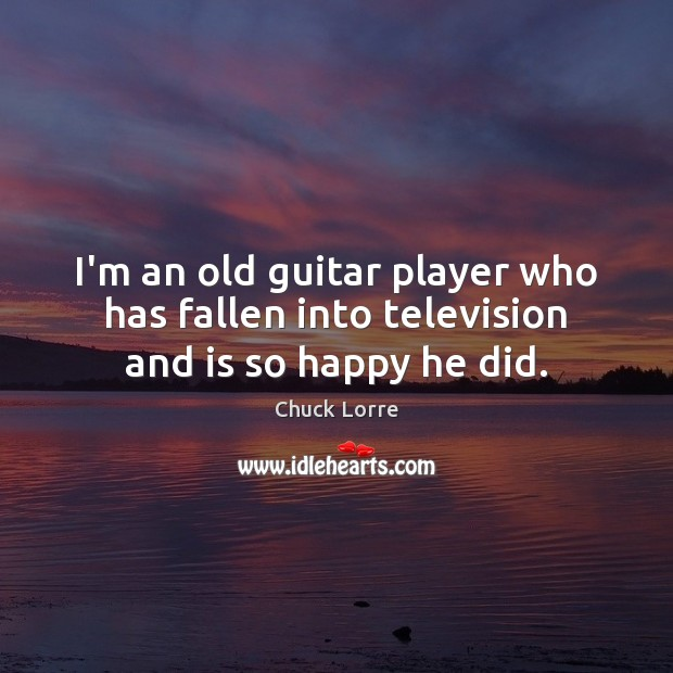 I'm an old guitar player who has fallen into television and is so happy he did. Image