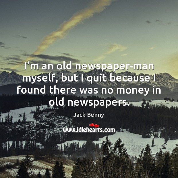 I'm an old newspaper-man myself, but I quit because I found there Image
