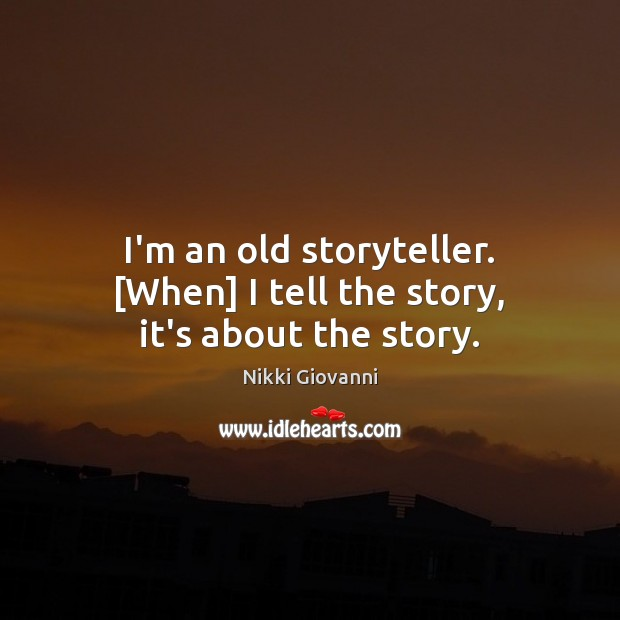 I'm an old storyteller. [When] I tell the story, it's about the story. Image
