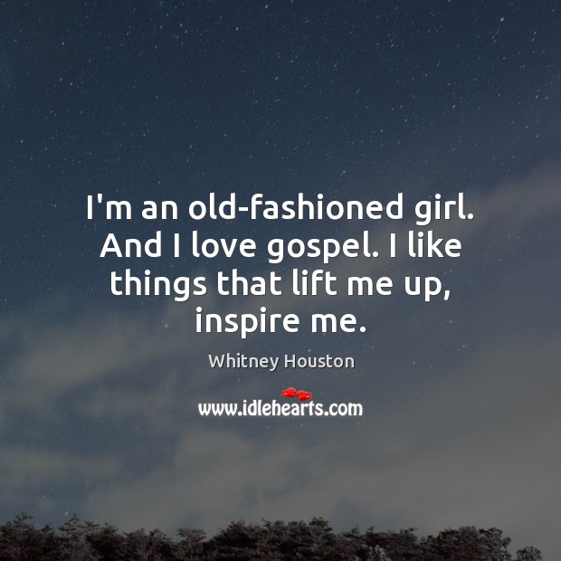 I'm an old-fashioned girl. And I love gospel. I like things that lift me up, inspire me. Whitney Houston Picture Quote