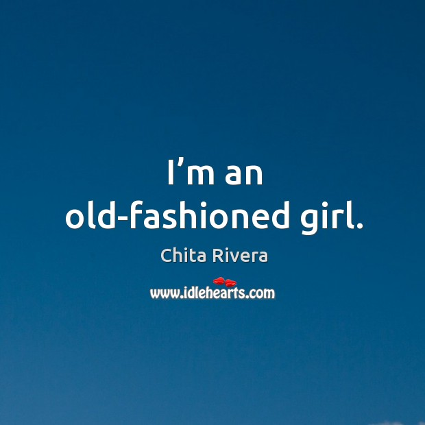 Image, I'm an old-fashioned girl.