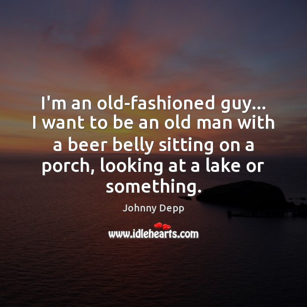 Image, I'm an old-fashioned guy… I want to be an old man with