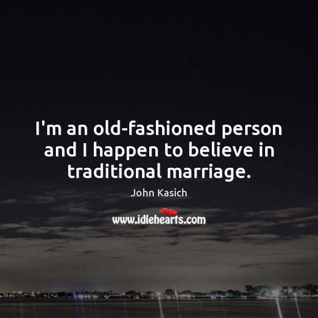 I'm an old-fashioned person and I happen to believe in traditional marriage. John Kasich Picture Quote