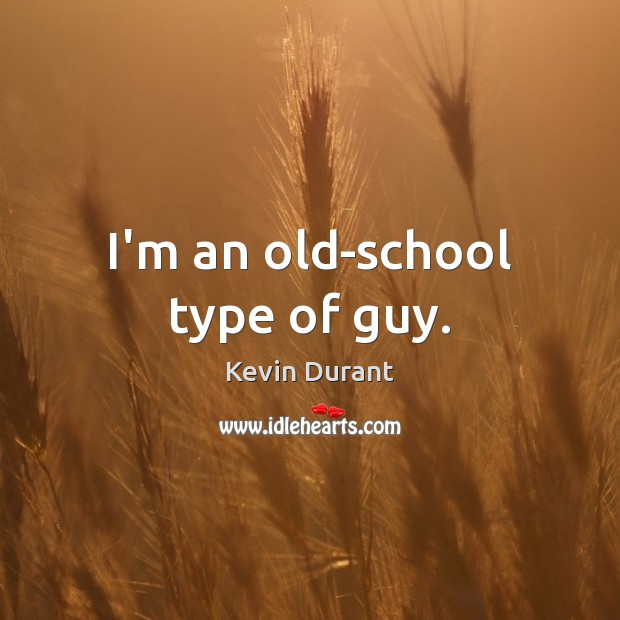 Image, I'm an old-school type of guy.