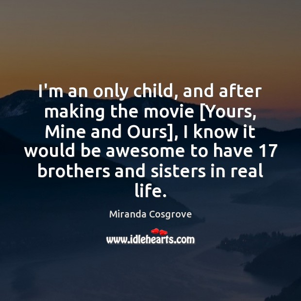 Image, I'm an only child, and after making the movie [Yours, Mine and
