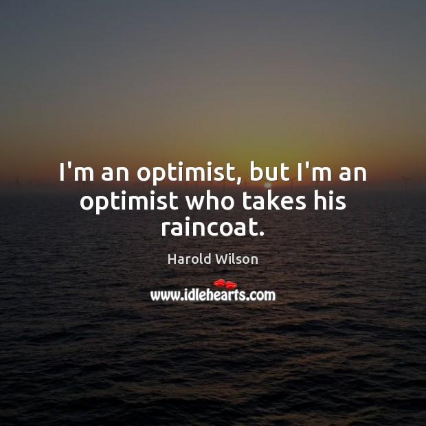 Image, I'm an optimist, but I'm an optimist who takes his raincoat.