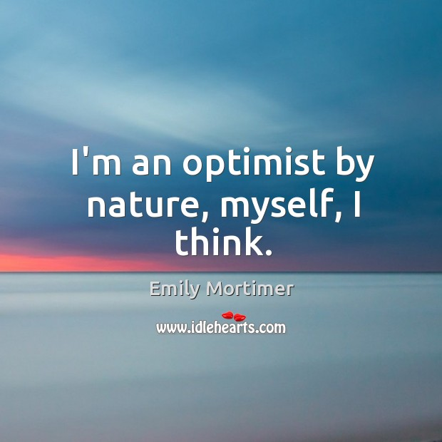 I'm an optimist by nature, myself, I think. Emily Mortimer Picture Quote