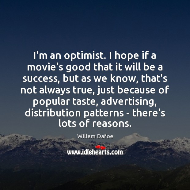 I'm an optimist. I hope if a movie's good that it will Willem Dafoe Picture Quote