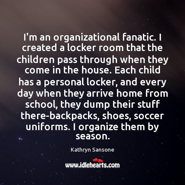 I'm an organizational fanatic. I created a locker room that the children Soccer Quotes Image