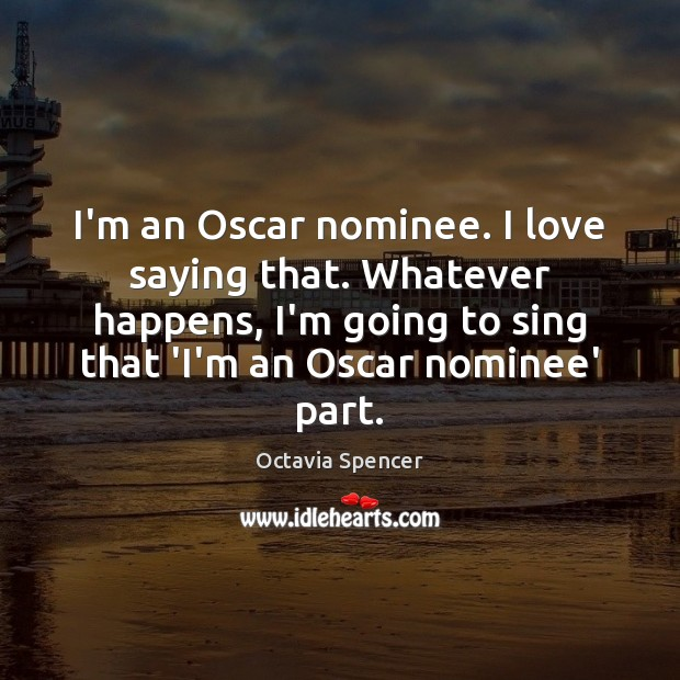 I'm an Oscar nominee. I love saying that. Whatever happens, I'm going Image