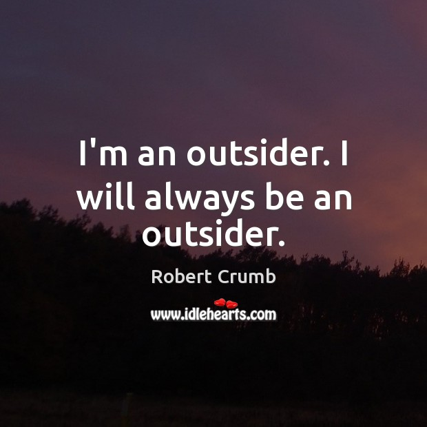 I'm an outsider. I will always be an outsider. Image