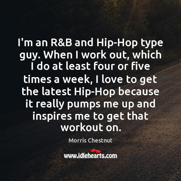 I'm an R&B and Hip-Hop type guy. When I work out, Morris Chestnut Picture Quote