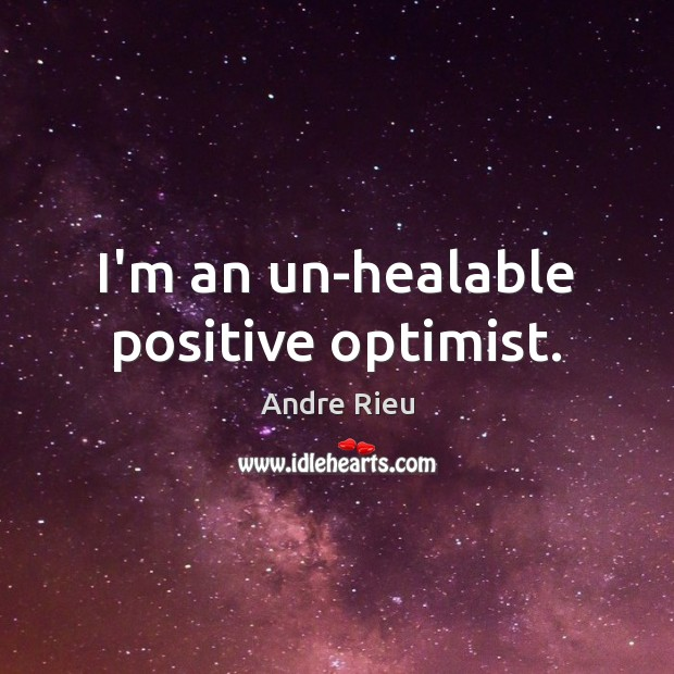 Image, I'm an un-healable positive optimist.