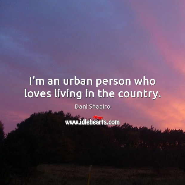 I'm an urban person who loves living in the country. Dani Shapiro Picture Quote