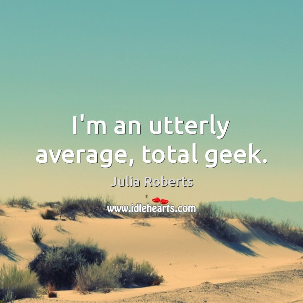 Image, I'm an utterly average, total geek.