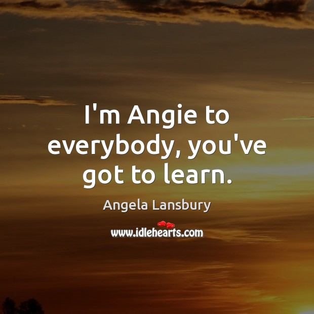 Image, I'm Angie to everybody, you've got to learn.