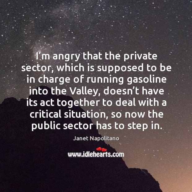 I'm angry that the private sector, which is supposed to be in charge of running gasoline into the valley Image