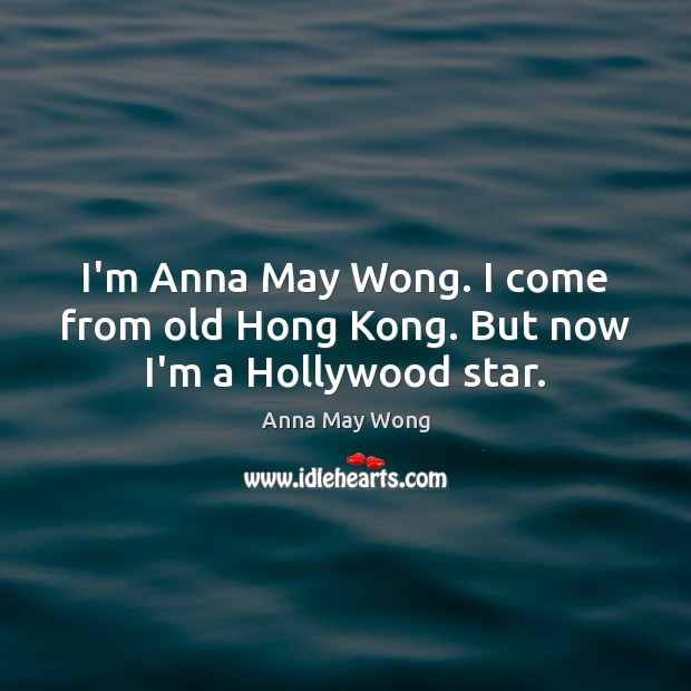 Image, I'm Anna May Wong. I come from old Hong Kong. But now I'm a Hollywood star.