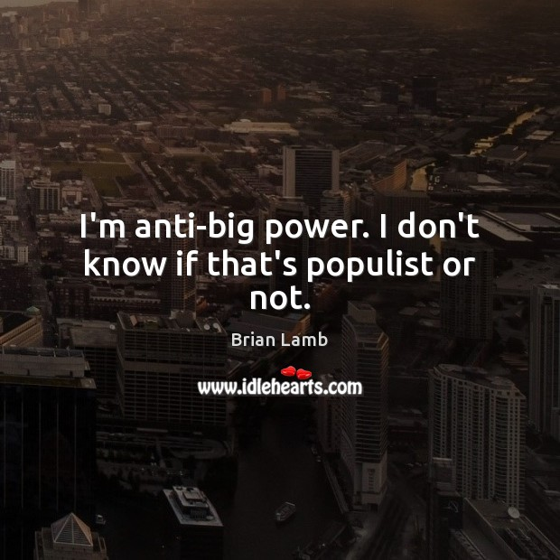 Image, I'm anti-big power. I don't know if that's populist or not.