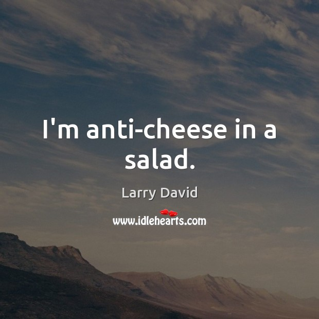 Image, I'm anti-cheese in a salad.