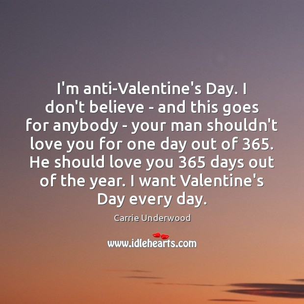 Image, I'm anti-Valentine's Day. I don't believe – and this goes for anybody