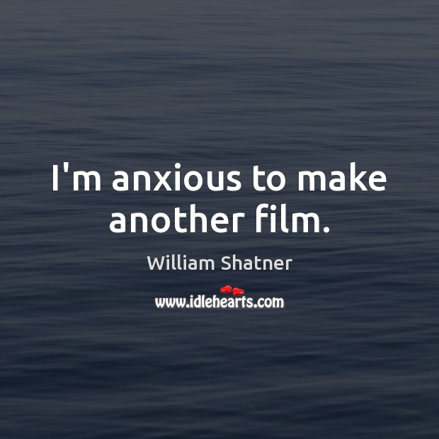 I'm anxious to make another film. William Shatner Picture Quote