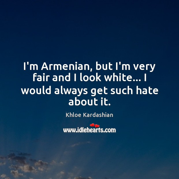 Image, I'm Armenian, but I'm very fair and I look white… I would always get such hate about it.