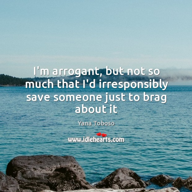 I'm arrogant, but not so much that I'd irresponsibly save someone just to brag about it Yana Toboso Picture Quote