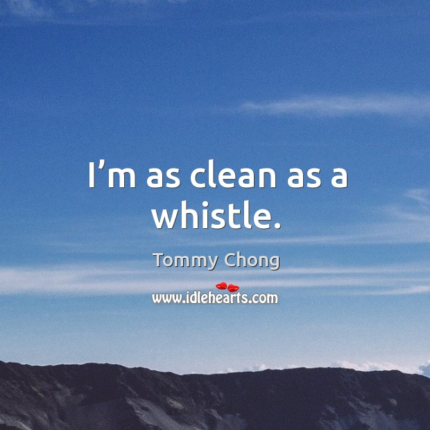 I'm as clean as a whistle. Image
