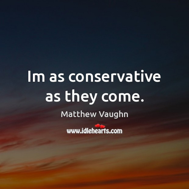 Im as conservative as they come. Matthew Vaughn Picture Quote