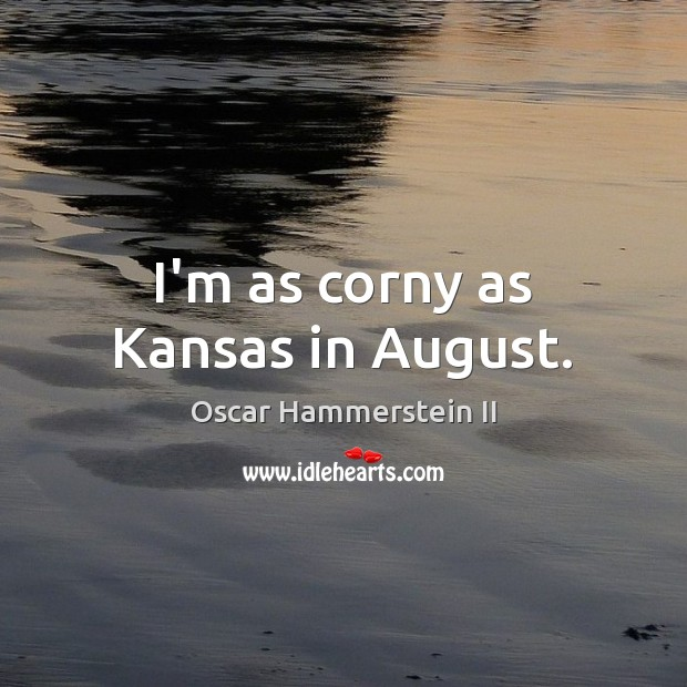 I'm as corny as Kansas in August. Oscar Hammerstein II Picture Quote