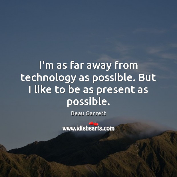Image, I'm as far away from technology as possible. But I like to be as present as possible.