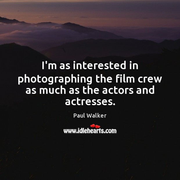 I'm as interested in photographing the film crew as much as the actors and actresses. Paul Walker Picture Quote