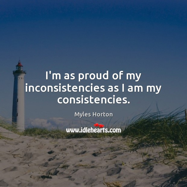 I'm as proud of my inconsistencies as I am my consistencies. Myles Horton Picture Quote