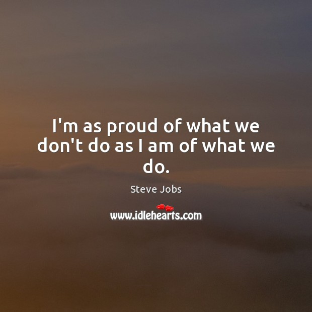 I'm as proud of what we don't do as I am of what we do. Steve Jobs Picture Quote