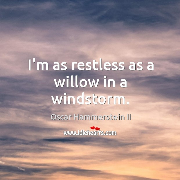 I'm as restless as a willow in a windstorm. Oscar Hammerstein II Picture Quote