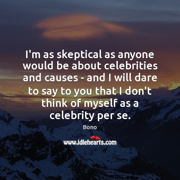 I'm as skeptical as anyone would be about celebrities and causes – Bono Picture Quote