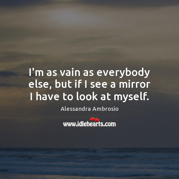 Image, I'm as vain as everybody else, but if I see a mirror I have to look at myself.
