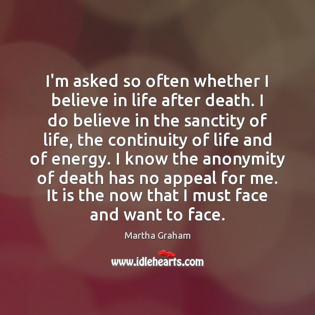I'm asked so often whether I believe in life after death. I Martha Graham Picture Quote