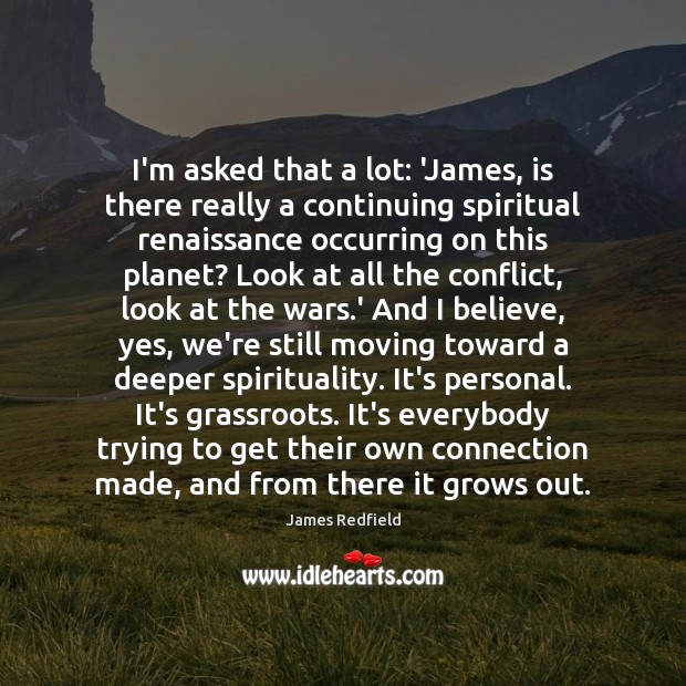 I'm asked that a lot: 'James, is there really a continuing spiritual James Redfield Picture Quote